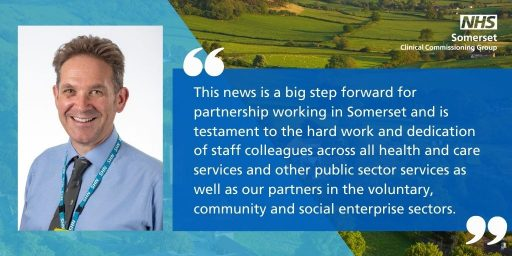 This news is a big step forward for partnership working in Somerset and is testament to the hard work and dedication of staff colleagues across all health and care services and other public sector services as well as our partners in the voluntary, community and social enterprise sectors.